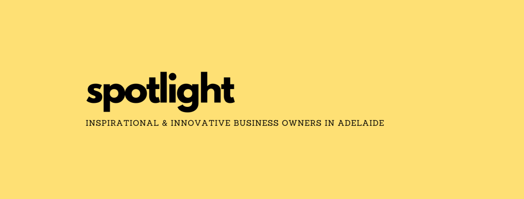 SPOTLIGHT: featuring various inspirational and innovative business owners in Adelaide